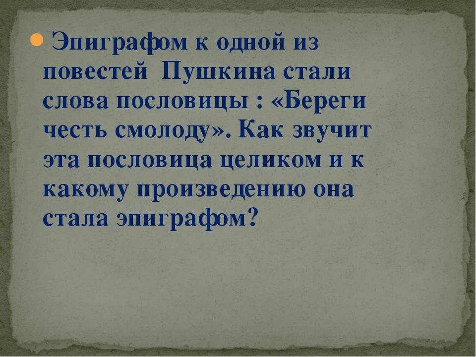 Эпиграфом к одной из повестей Пушкина стали слова пословицы : «Береги честь с...