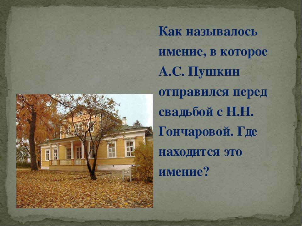 Как называлось имение, в которое А.С. Пушкин отправился перед свадьбой с Н.Н....