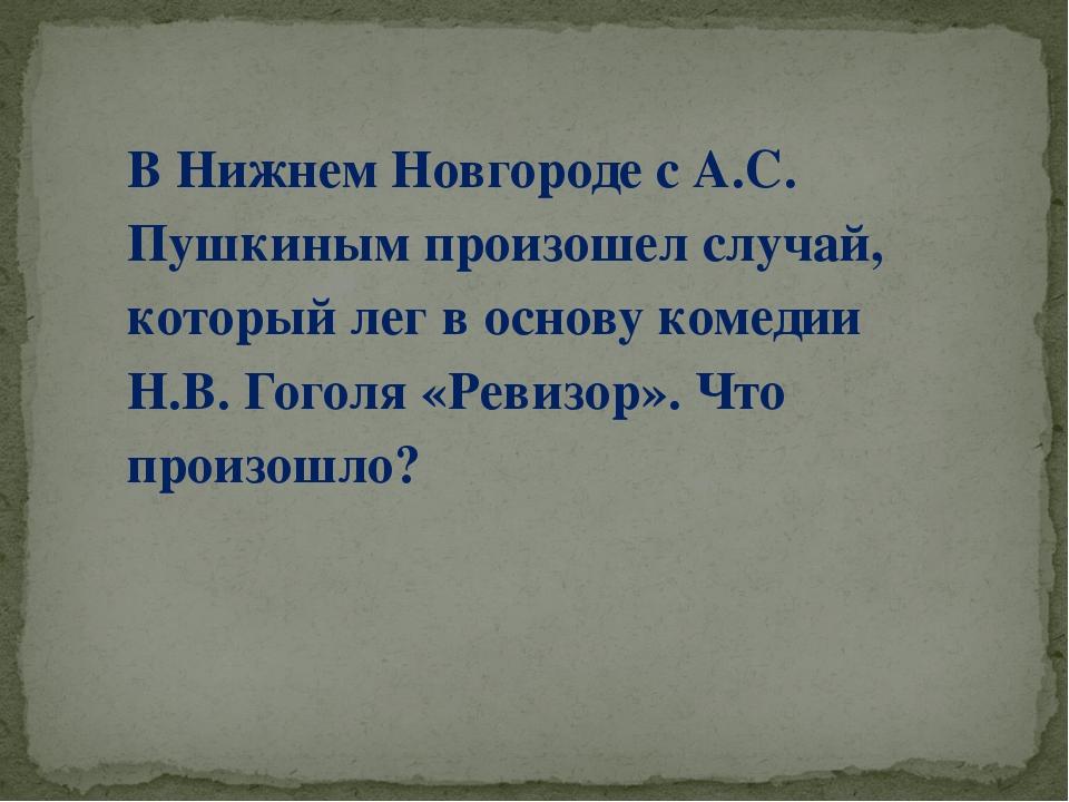 В Нижнем Новгороде с А.С. Пушкиным произошел случай, который лег в основу ком...