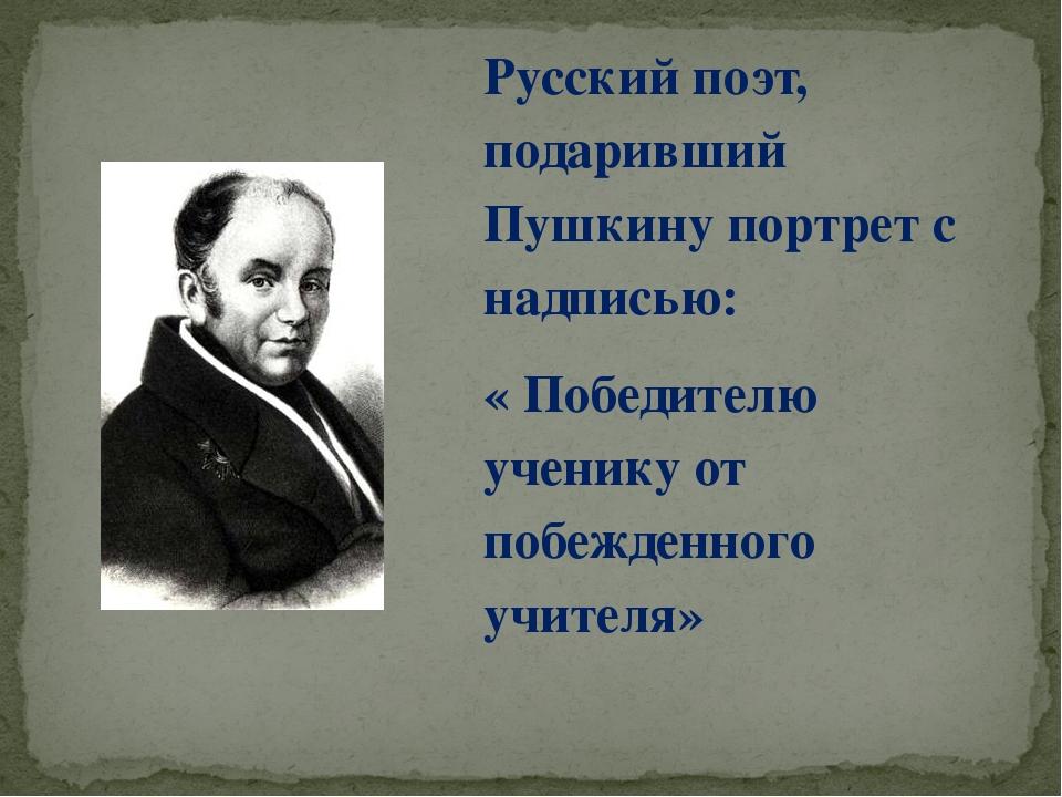 Русский поэт, подаривший Пушкину портрет с надписью: « Победителю ученику от...