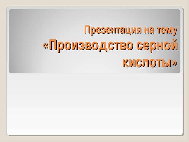 Презентация на тему «Производство серной кислоты»