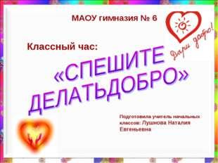 Классный час: МАОУ гимназия № 6 Подготовила учитель начальных классов: Лушнов