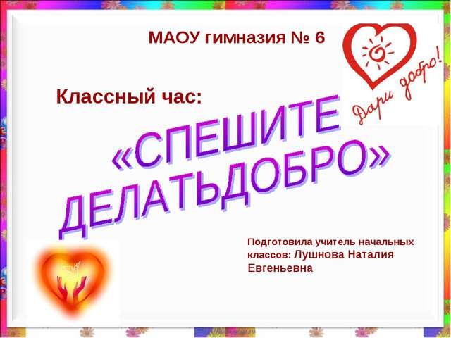 Классный час: МАОУ гимназия № 6 Подготовила учитель начальных классов: Лушнов...