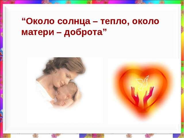 """Около солнца – тепло, около матери – доброта"""