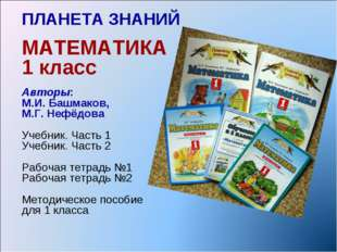 ПЛАНЕТА ЗНАНИЙ МАТЕМАТИКА 1 класс Авторы: М.И. Башмаков, М.Г. Нефёдова Учебни