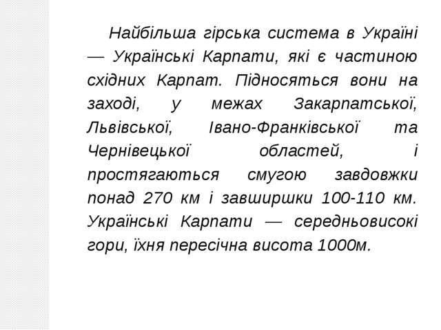 Найбільша гірська система в Україні — Українські Карпати, які є частиною схід...
