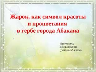 Жарок, как символ красоты и процветания в гербе города Абакана  Выполнила