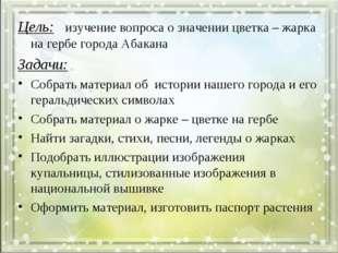 Цель: изучение вопроса о значении цветка – жарка на гербе города Абакана Зада