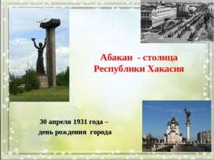 Абакан - столица Республики Хакасия 30 апреля 1931 года – день рождения города