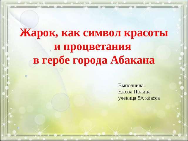 Жарок, как символ красоты и процветания в гербе города Абакана  Выполнила...