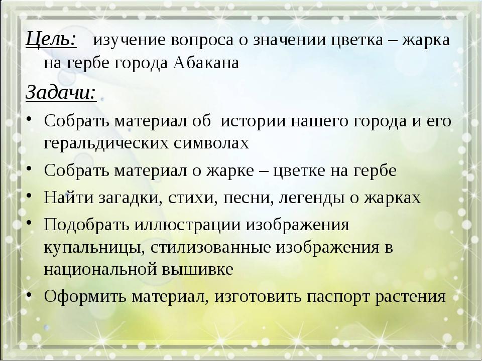 Цель: изучение вопроса о значении цветка – жарка на гербе города Абакана Зада...
