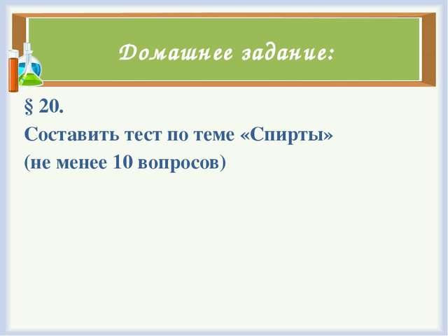Домашнее задание: § 20. Составить тест по теме «Спирты» (не менее 10 вопросов)