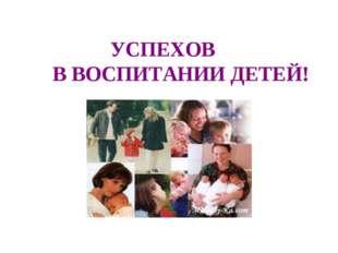 УСПЕХОВ В ВОСПИТАНИИ ДЕТЕЙ!