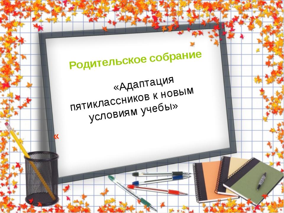 Родительское собрание «Адаптация пятиклассников к новым условиям учебы» «