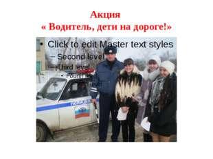 Акция « Водитель, дети на дороге!»
