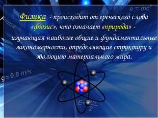 Физика - происходит от греческого слова «фюзис», что означает «природа» - изу