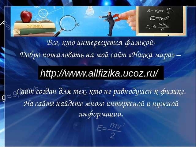 Все, кто интересуется физикой- Добро пожаловать на мой сайт «Наука мира» – Са...