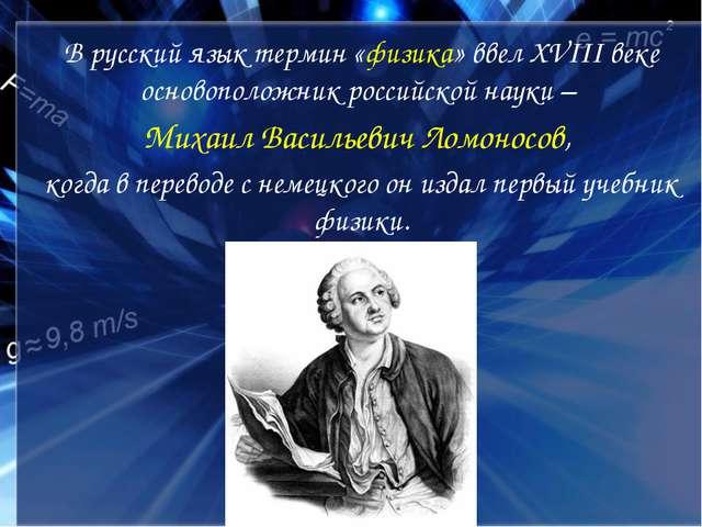 В русский язык термин «физика» ввел ХVIII веке основоположник российской наук...