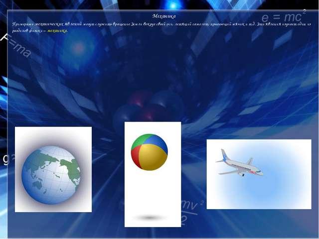 Механика Примерами механических явлений могут служить вращение Земли вокруг с...