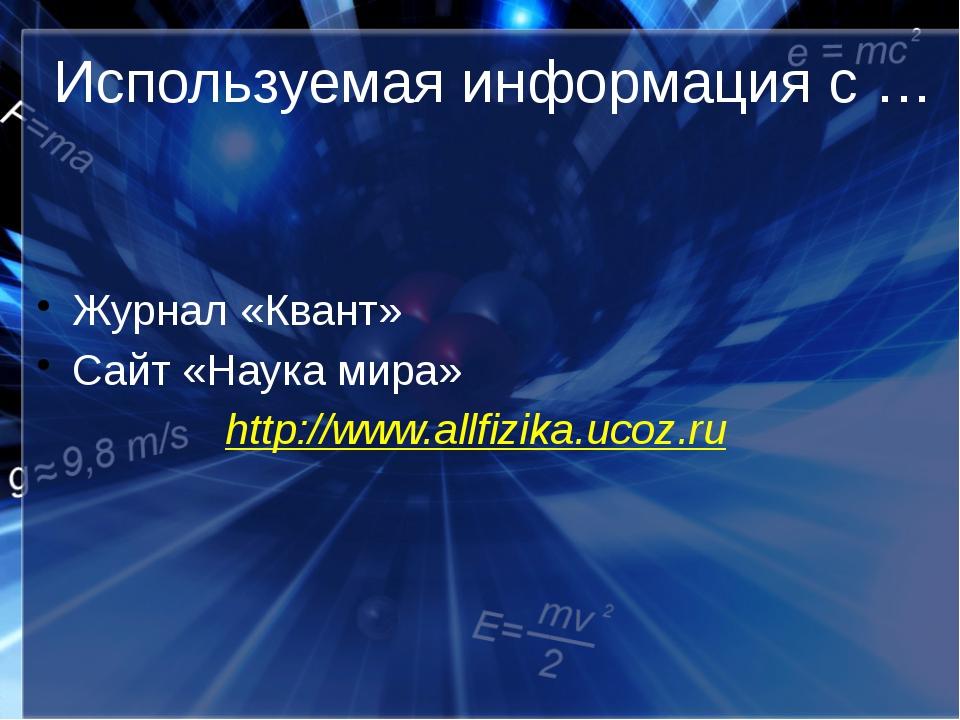 Используемая информация с … Журнал «Квант» Сайт «Наука мира» http://www.a...