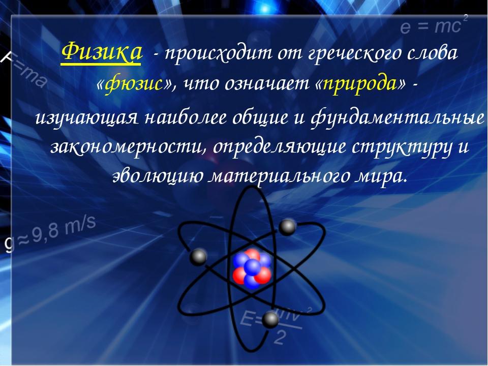 Физика - происходит от греческого слова «фюзис», что означает «природа» - изу...
