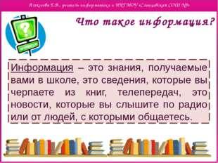 Что такое информация? Информация – это знания, получаемые вами в школе, это