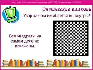 Оптические иллюзии Узор как бы изгибается во внутрь? Все квадраты на самом д