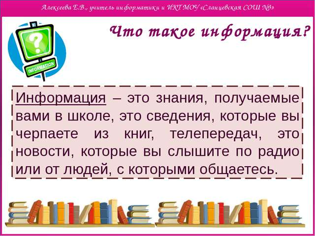 Что такое информация? Информация – это знания, получаемые вами в школе, это...