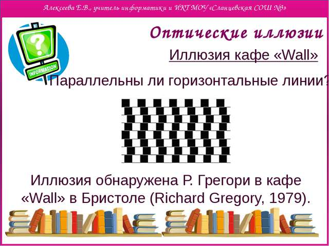 Оптические иллюзии Иллюзия кафе «Wall» Параллельны ли горизонтальные линии?...