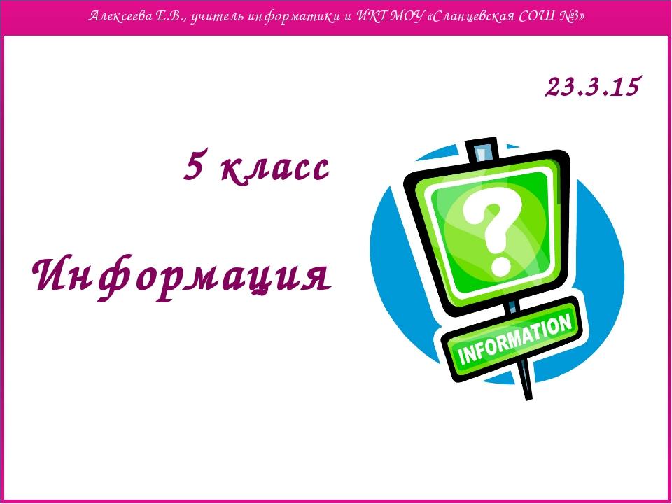 Информация 5 класс Алексеева Е.В., учитель информатики и ИКТ МОУ «Сланцевская...