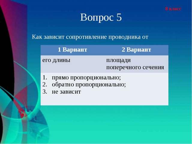 8 класс Вопрос 5 Как зависит сопротивление проводника от 1 Вариант2 Вариант...