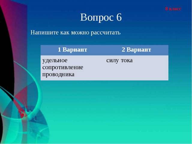 8 класс Напишите как можно рассчитать Вопрос 6 1 Вариант2 Вариант удельное с...