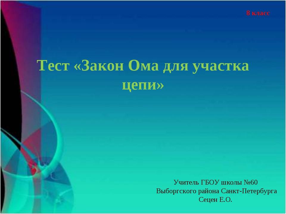 Тест «Закон Ома для участка цепи» 8 класс Учитель ГБОУ школы №60 Выборгского...