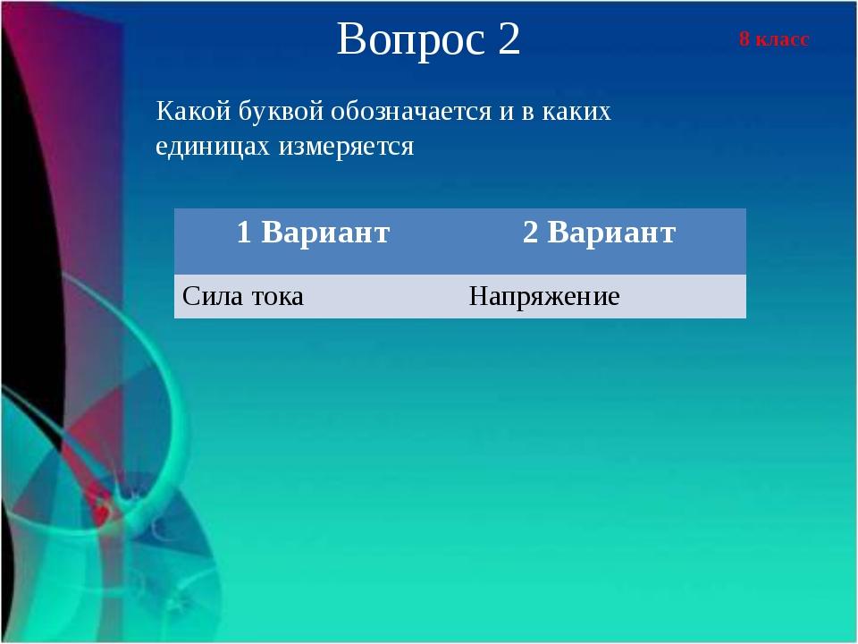 8 класс Вопрос 2 Какой буквой обозначается и в каких единицах измеряется 1 Ва...