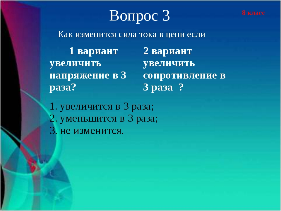 8 класс Вопрос 3 Как изменится сила тока в цепи если 1 вариант увеличить напр...