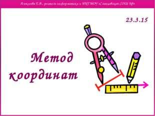 Метод координат Алексеева Е.В., учитель информатики и ИКТ МОУ «Сланцевская СО