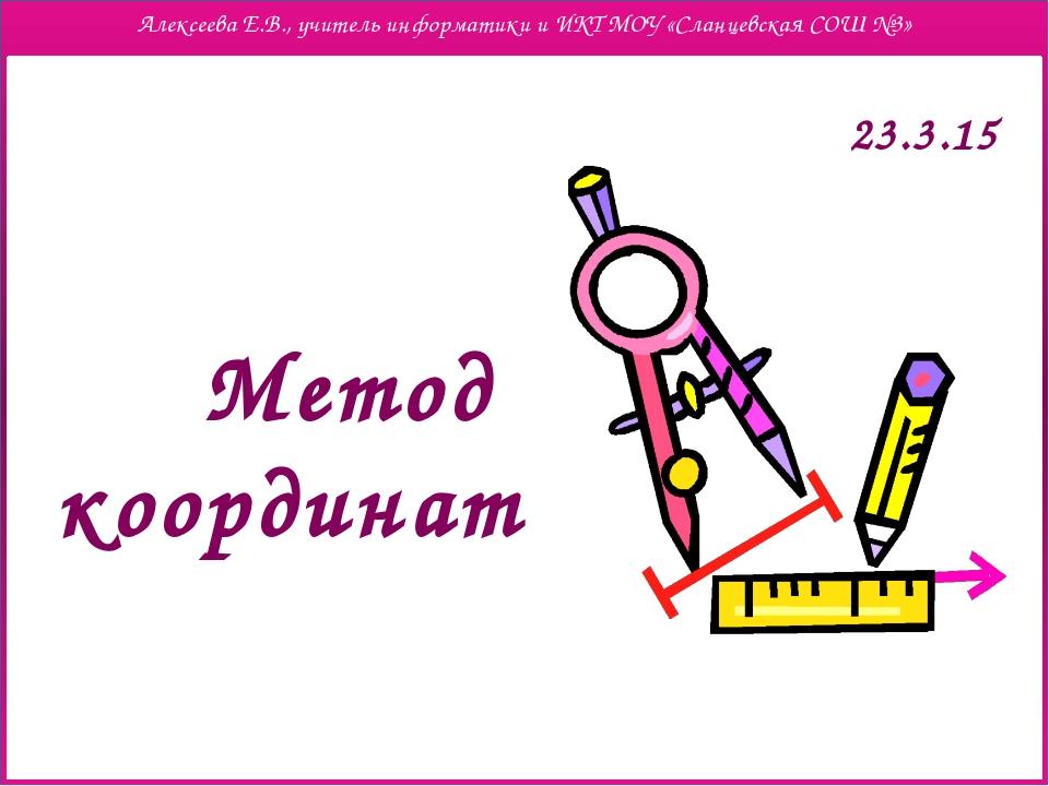 Метод координат Алексеева Е.В., учитель информатики и ИКТ МОУ «Сланцевская СО...