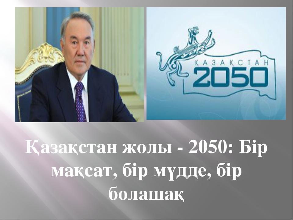 Қазақстан жолы - 2050: Бір мақсат, бір мүдде, бір болашақ