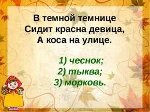 В темной темнице Сидит красна девица, А коса на улице. 1) чеснок; 2) тыква; 3