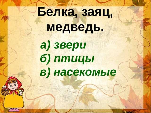 Белка, заяц, медведь. а) звери б) птицы в) насекомые