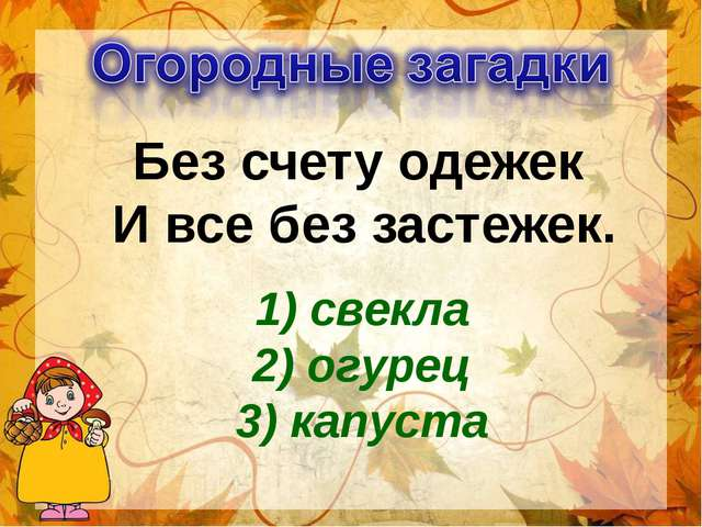 Без счету одежек И все без застежек. 1) свекла 2) огурец 3) капуста