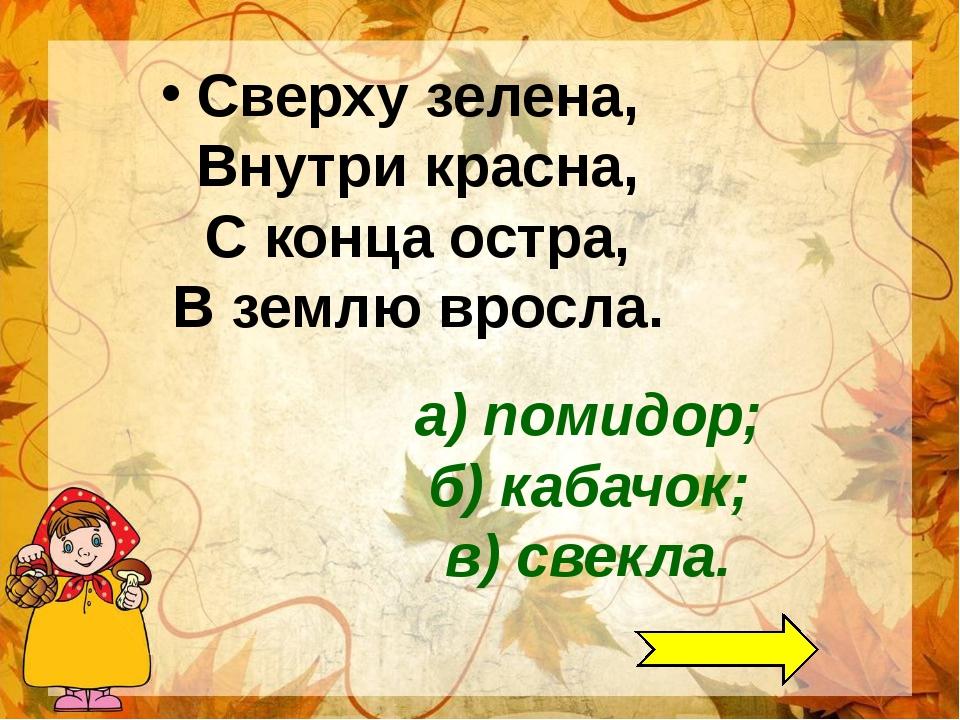 а) помидор; б) кабачок; в) свекла. Сверху зелена, Внутри красна, С конца остр...