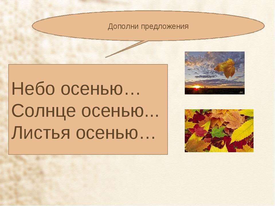 Дополни предложения Небо осенью… Солнце осенью... Листья осенью…