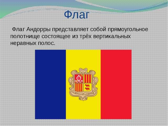Флаг Флаг Андорры представляет собой прямоугольное полотнище состоящее из тр...