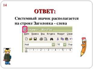 14 ОТВЕТ: Системный значок располагается на строке Заголовка - слева