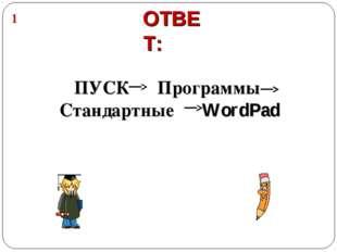 ОТВЕТ: ПУСК Программы Стандартные WordPad 1