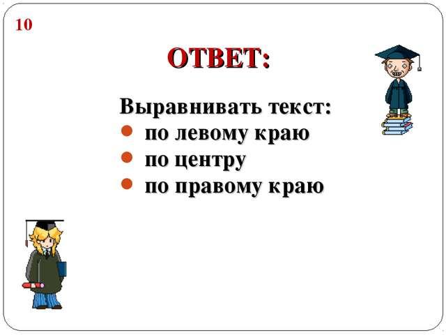 Выравнивать текст: по левому краю по центру по правому краю ОТВЕТ: 10