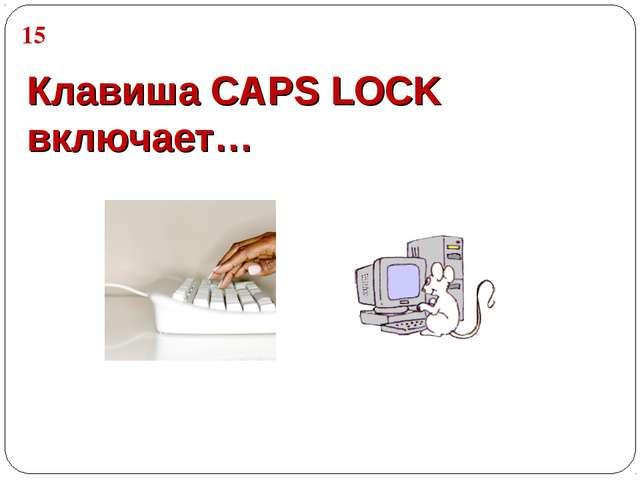 Клавиша CAPS LOCK включает… 15