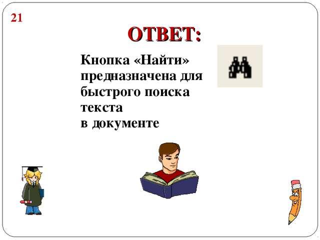 Кнопка «Найти» предназначена для быстрого поиска текста в документе ОТВЕТ: 21