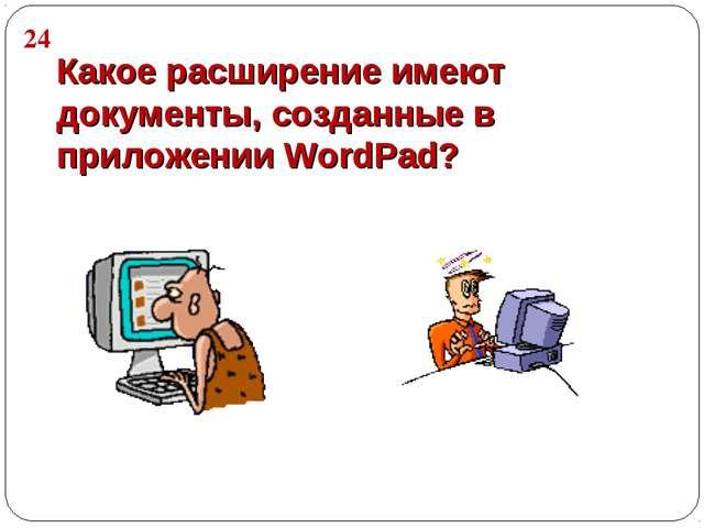 Какое расширение имеют документы, созданные в приложении WordPad? 24